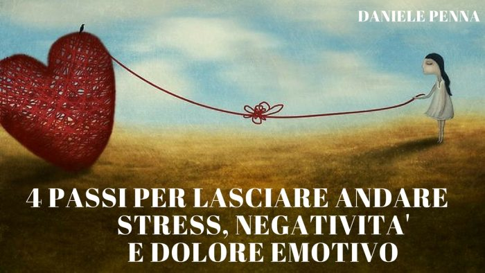 4 passi per lasciare andare stress, negativita' e dolore emotivo